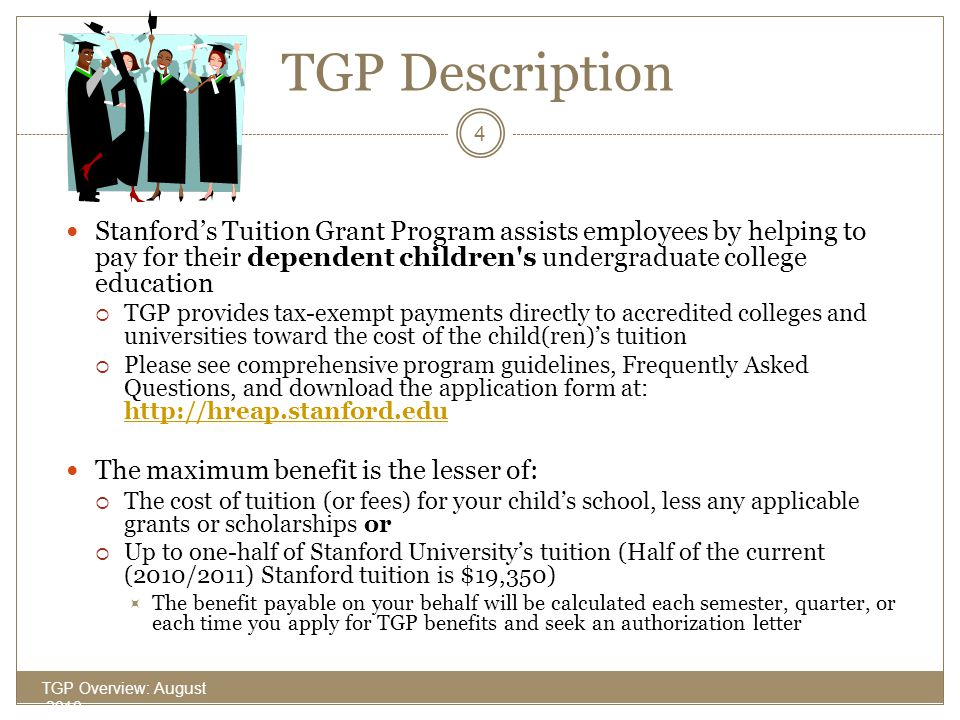TGP Description (cont'd) TGP Overview: August 2010 5 The maximum full-time benefit for the 2010-2011 academic year – including summer term – is: $ 19,350for the full academic year $ 9,675for each semester $ 6,450for each quarter Payments are only made for the current academic year after an application has been submitted and approved.
