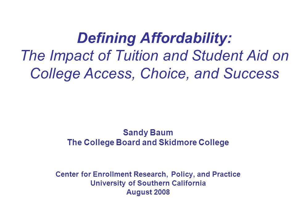Defining Affordability: The Impact of Tuition and Student Aid on College Access, Choice, and Success Sandy Baum The College Board and Skidmore College Center for Enrollment Research, Policy, and Practice University of Southern California August 2008