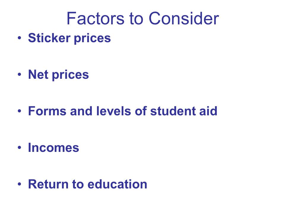 Factors to Consider Sticker prices Net prices Forms and levels of student aid Incomes Return to education