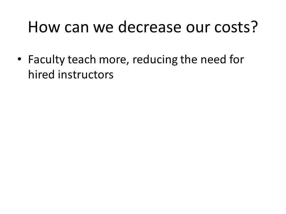 How can we decrease our costs? Faculty teach more, reducing the need for hired instructors