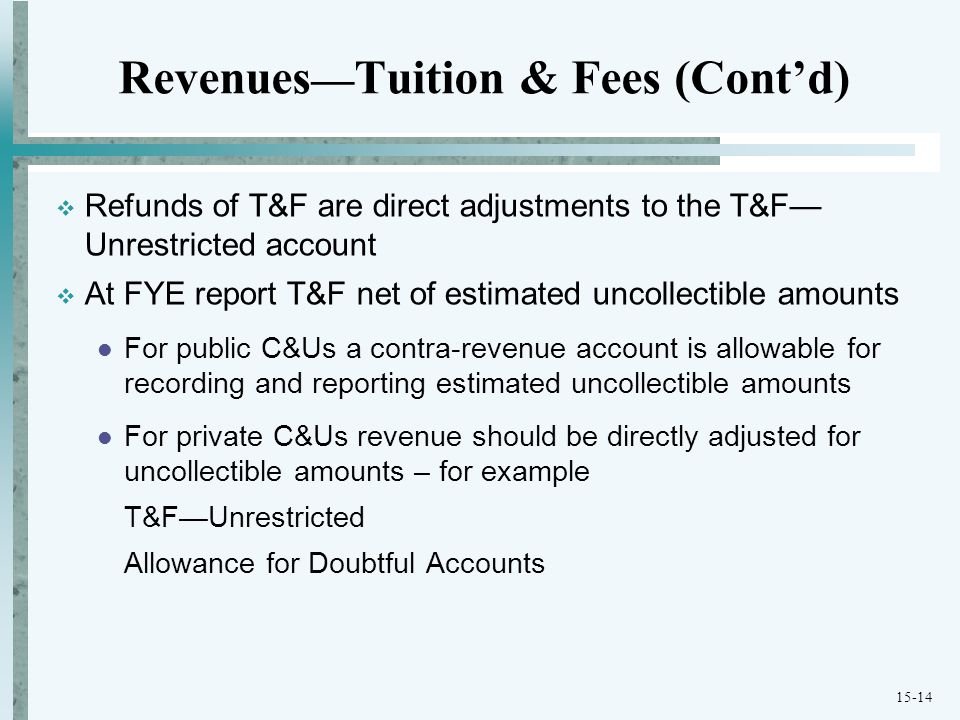 15-14 Revenues — Tuition & Fees (Cont'd)  Refunds of T&F are direct adjustments to the T&F— Unrestricted account  At FYE report T&F net of estimated uncollectible amounts For public C&Us a contra-revenue account is allowable for recording and reporting estimated uncollectible amounts For private C&Us revenue should be directly adjusted for uncollectible amounts – for example T&F—Unrestricted Allowance for Doubtful Accounts
