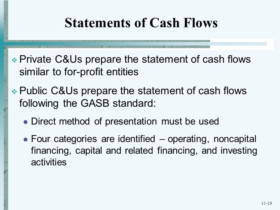 15-19 Statements of Cash Flows  Private C&Us prepare the statement of cash flows similar to for-profit entities  Public C&Us prepare the statement of cash flows following the GASB standard: Direct method of presentation must be used Four categories are identified – operating, noncapital financing, capital and related financing, and investing activities