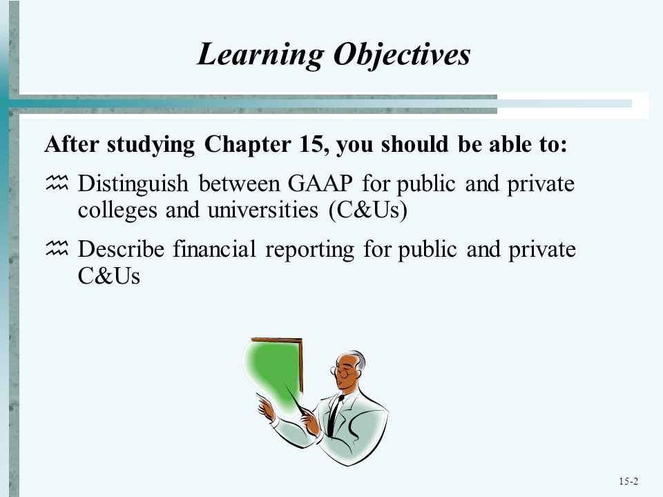 15-2 Learning Objectives After studying Chapter 15, you should be able to:  Distinguish between GAAP for public and private colleges and universities (C&Us)  Describe financial reporting for public and private C&Us
