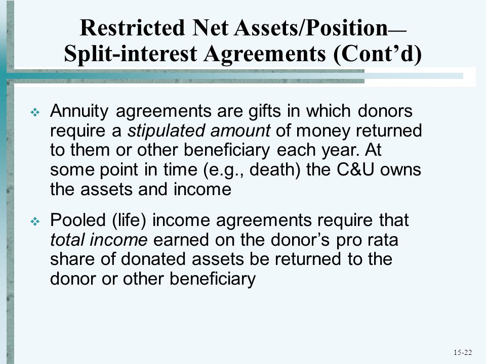 15-22 Restricted Net Assets/Position — Split-interest Agreements (Cont'd)  Annuity agreements are gifts in which donors require a stipulated amount of money returned to them or other beneficiary each year.