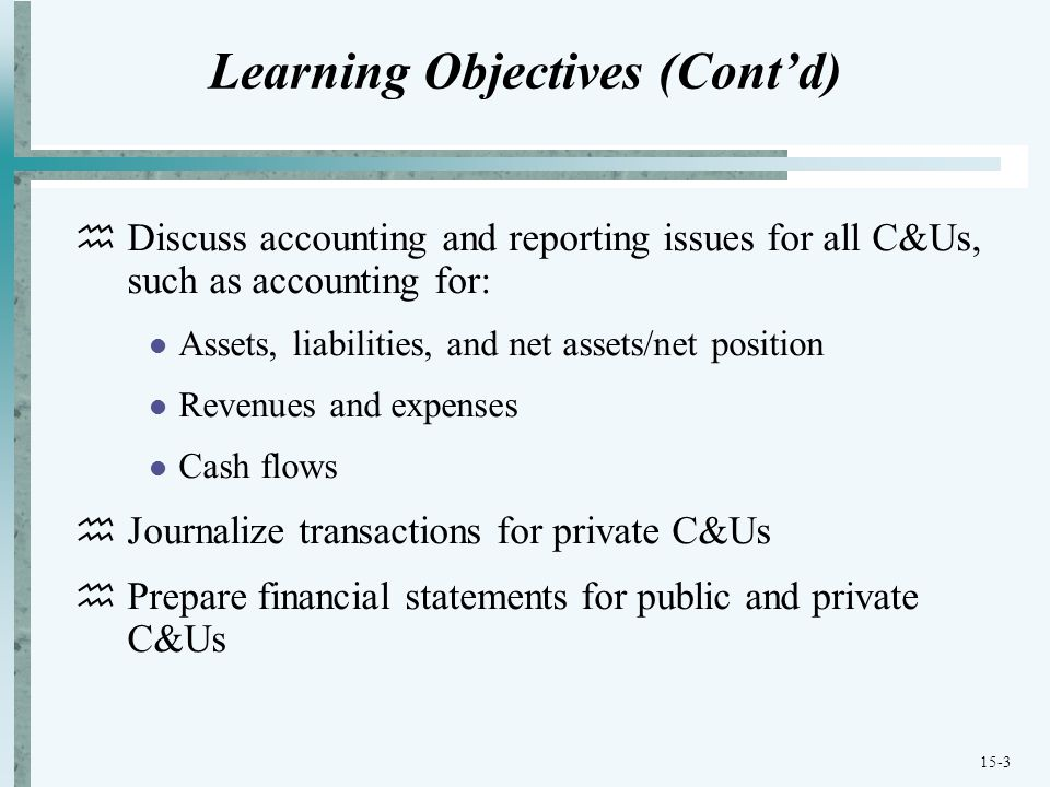 15-3 Learning Objectives (Cont'd)  Discuss accounting and reporting issues for all C&Us, such as accounting for: Assets, liabilities, and net assets/net position Revenues and expenses Cash flows  Journalize transactions for private C&Us  Prepare financial statements for public and private C&Us