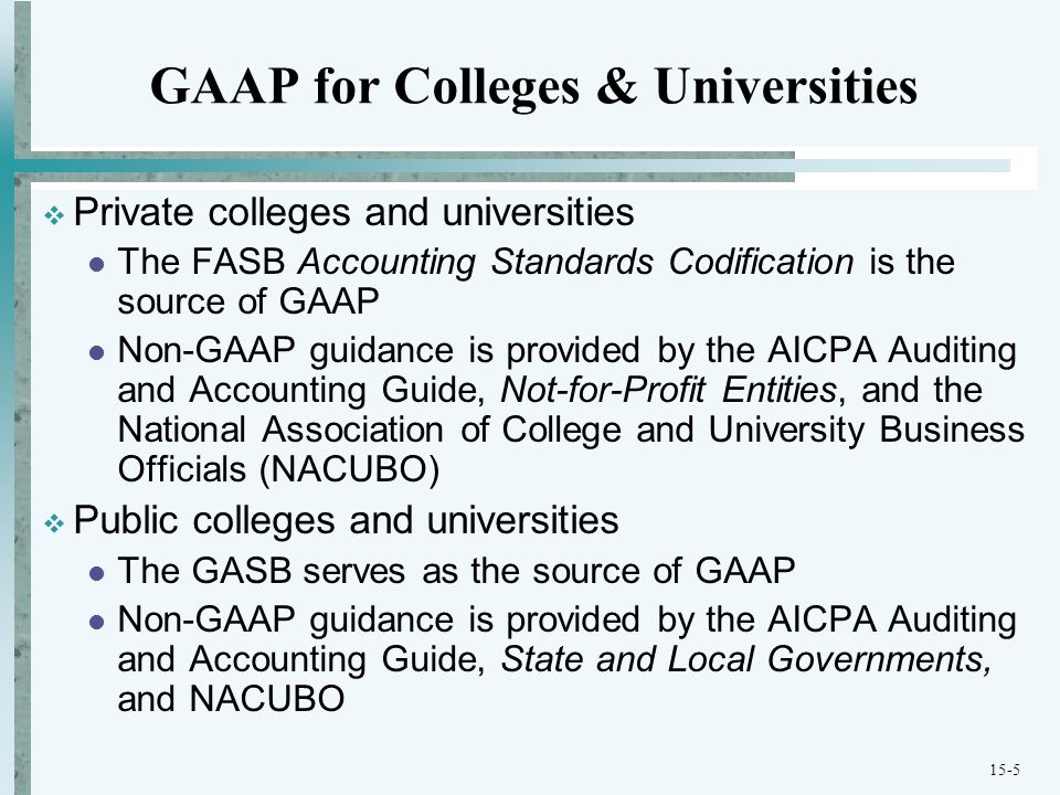 15-5 GAAP for Colleges & Universities  Private colleges and universities The FASB Accounting Standards Codification is the source of GAAP Non-GAAP guidance is provided by the AICPA Auditing and Accounting Guide, Not-for-Profit Entities, and the National Association of College and University Business Officials (NACUBO)  Public colleges and universities The GASB serves as the source of GAAP Non-GAAP guidance is provided by the AICPA Auditing and Accounting Guide, State and Local Governments, and NACUBO