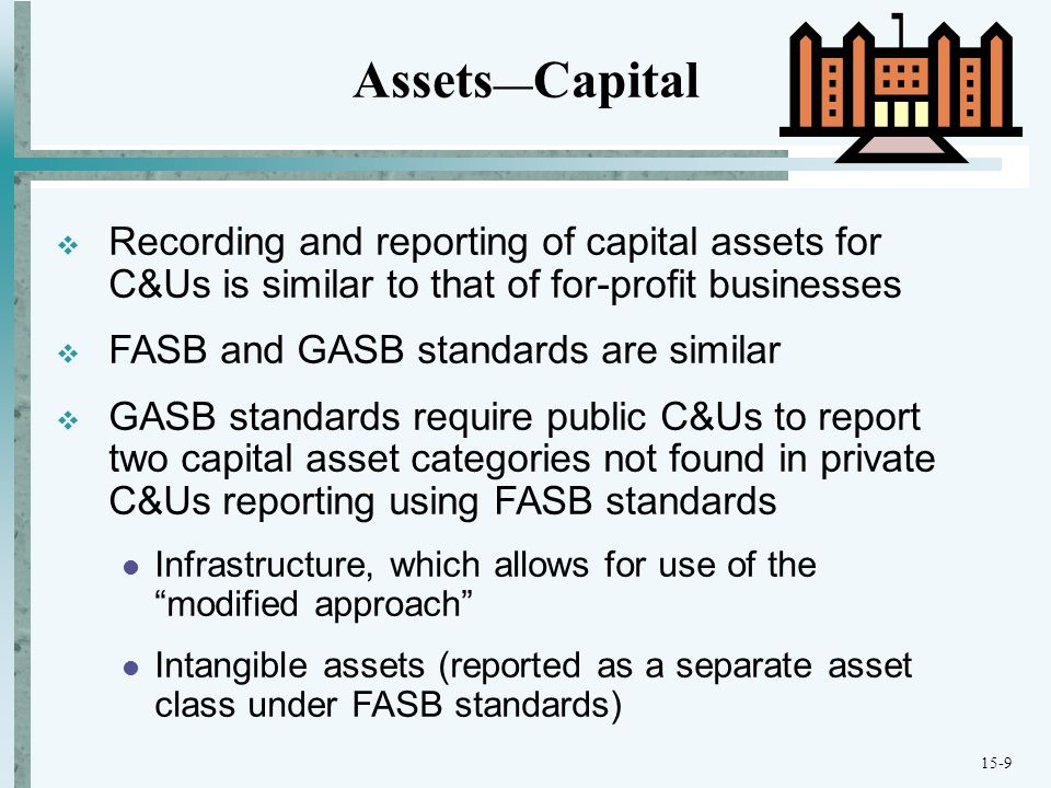 15-9  Recording and reporting of capital assets for C&Us is similar to that of for-profit businesses  FASB and GASB standards are similar  GASB standards require public C&Us to report two capital asset categories not found in private C&Us reporting using FASB standards Infrastructure, which allows for use of the modified approach Intangible assets (reported as a separate asset class under FASB standards) Assets — Capital