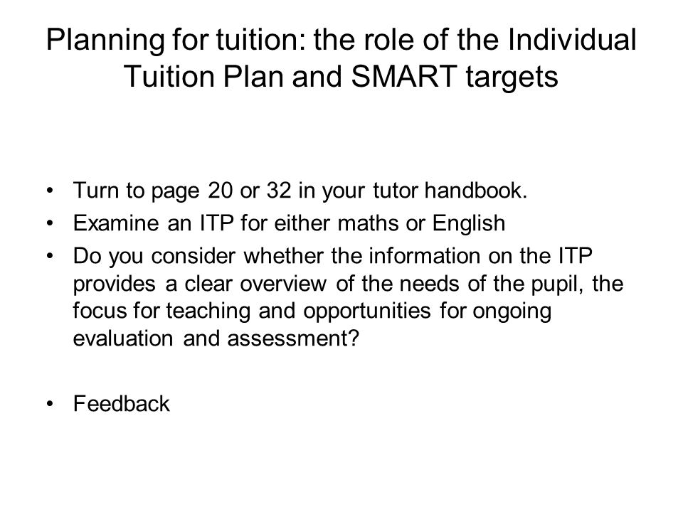 Planning for tuition: the role of the Individual Tuition Plan and SMART targets Turn to page 20 or 32 in your tutor handbook.