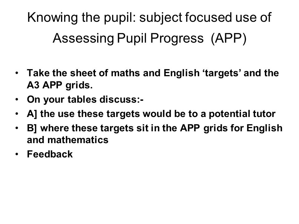 Knowing the pupil: subject focused use of Assessing Pupil Progress (APP) Take the sheet of maths and English 'targets' and the A3 APP grids.