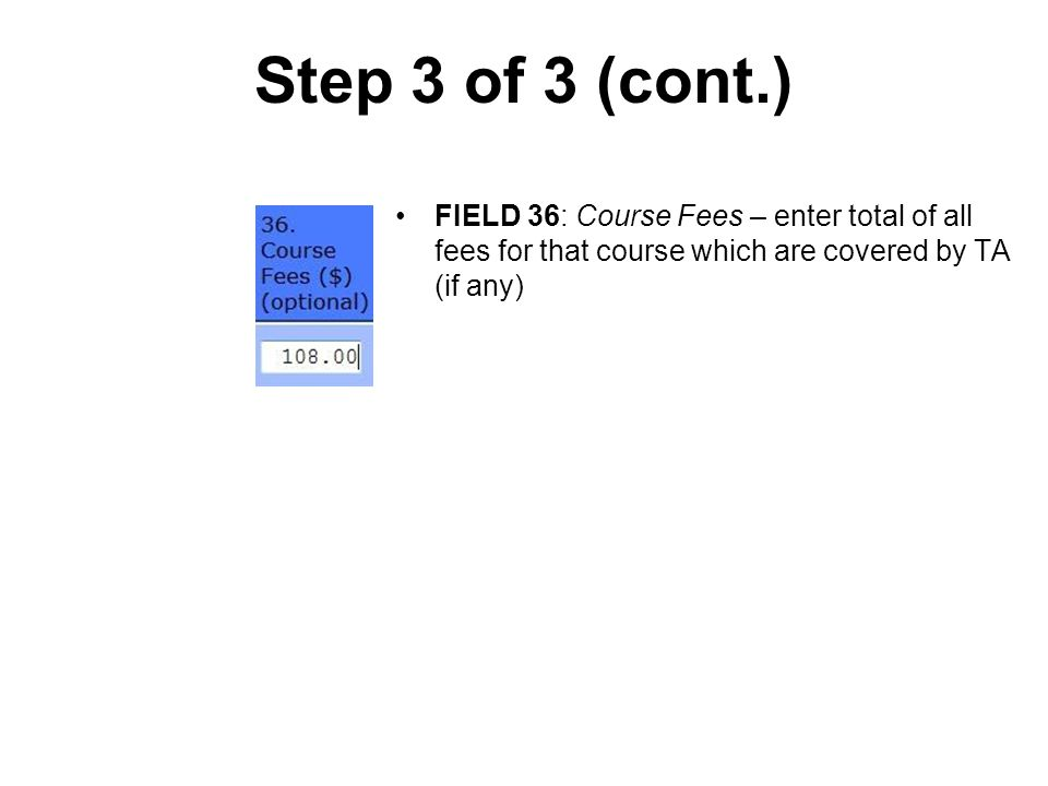 Step 3 of 3 (cont.) FIELD 36: Course Fees – enter total of all fees for that course which are covered by TA (if any)