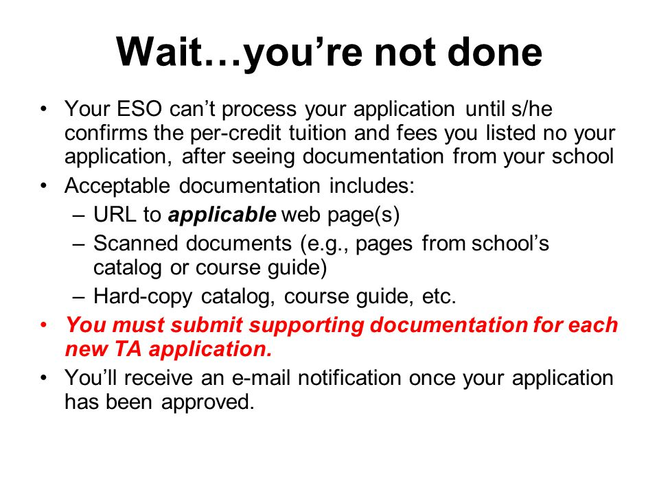 Wait…you're not done Your ESO can't process your application until s/he confirms the per-credit tuition and fees you listed no your application, after seeing documentation from your school Acceptable documentation includes: –URL to applicable web page(s) –Scanned documents (e.g., pages from school's catalog or course guide) –Hard-copy catalog, course guide, etc.