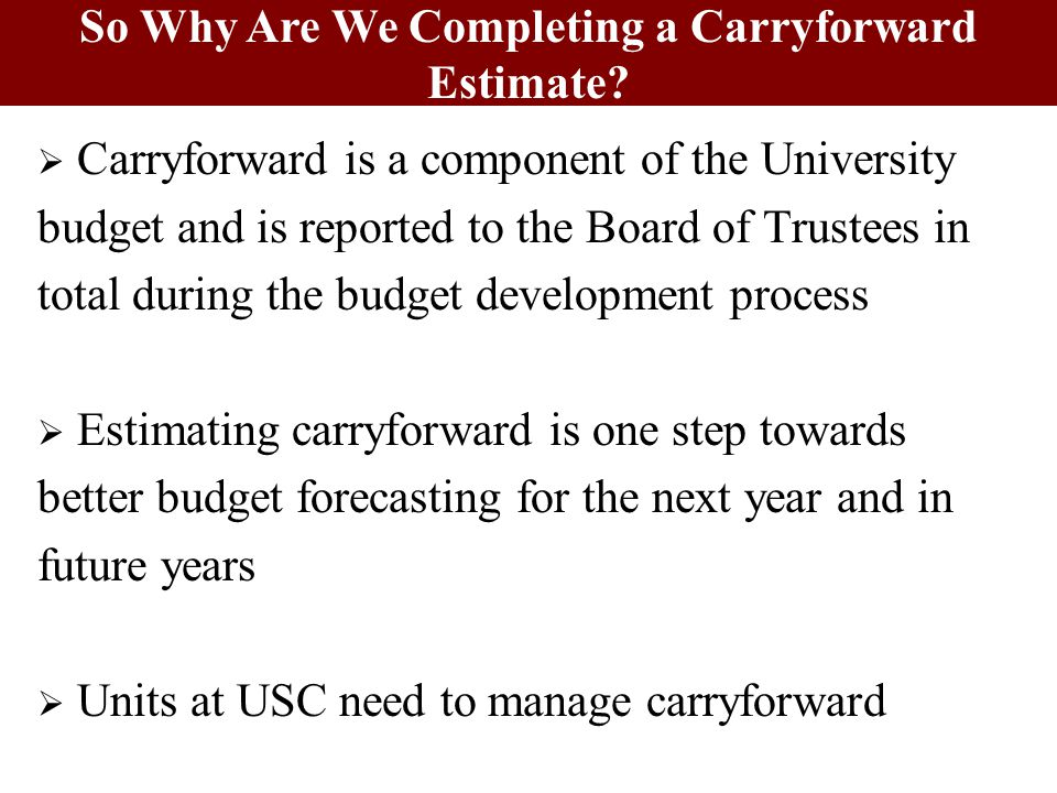  Carryforward is a component of the University budget and is reported to the Board of Trustees in total during the budget development process  Estimating carryforward is one step towards better budget forecasting for the next year and in future years  Units at USC need to manage carryforward So Why Are We Completing a Carryforward Estimate