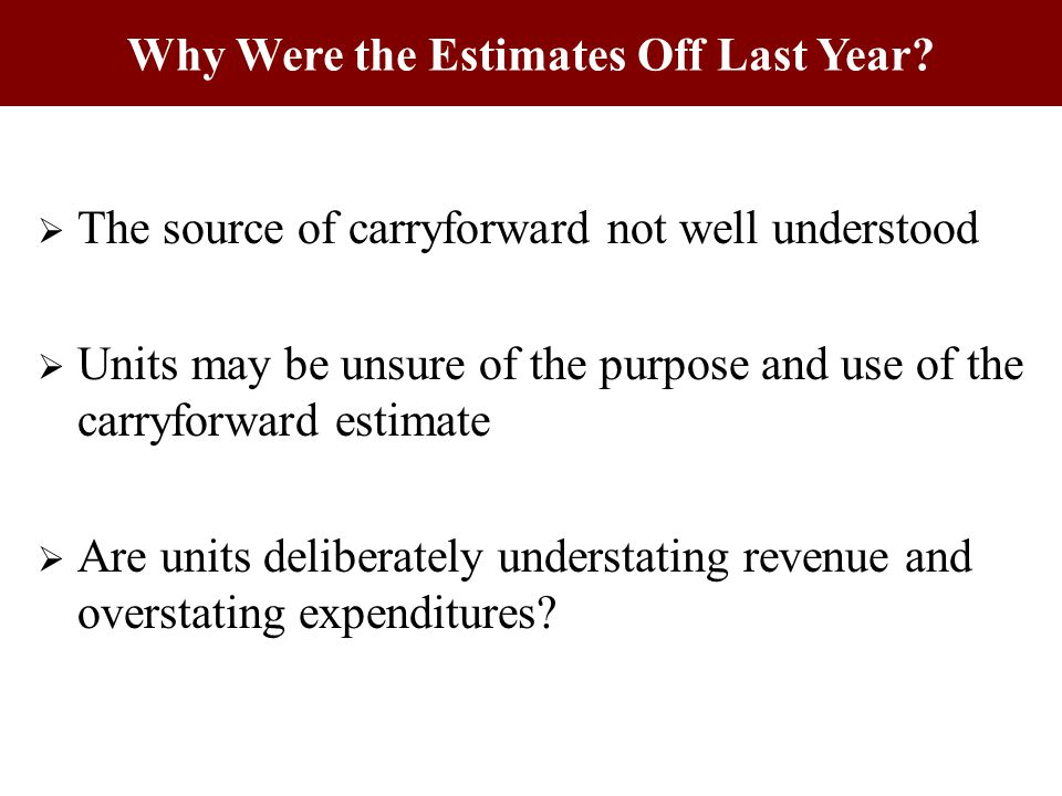  The source of carryforward not well understood  Units may be unsure of the purpose and use of the carryforward estimate  Are units deliberately understating revenue and overstating expenditures.