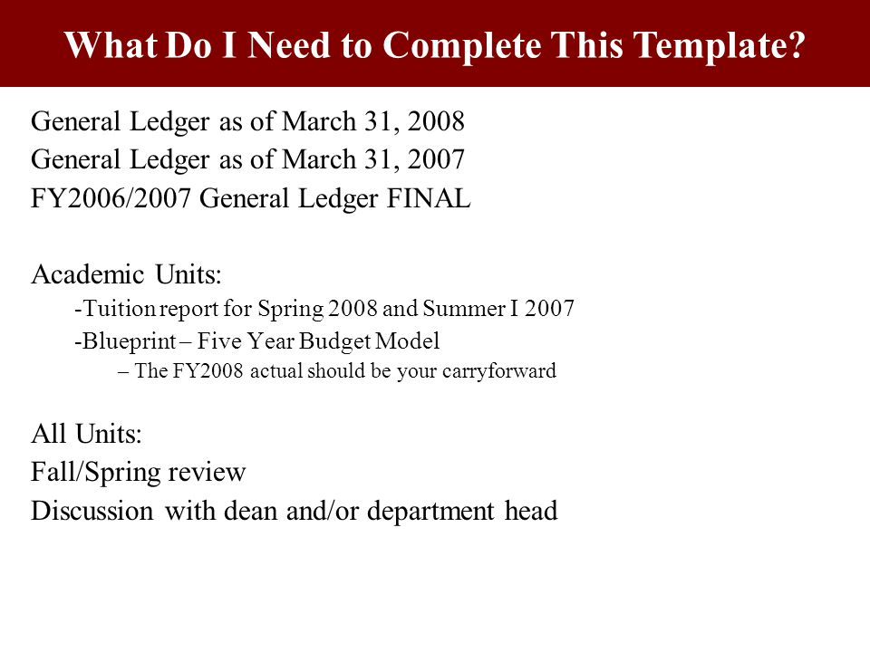 General Ledger as of March 31, 2008 General Ledger as of March 31, 2007 FY2006/2007 General Ledger FINAL Academic Units: -Tuition report for Spring 2008 and Summer I 2007 -Blueprint – Five Year Budget Model – The FY2008 actual should be your carryforward All Units: Fall/Spring review Discussion with dean and/or department head What Do I Need to Complete This Template