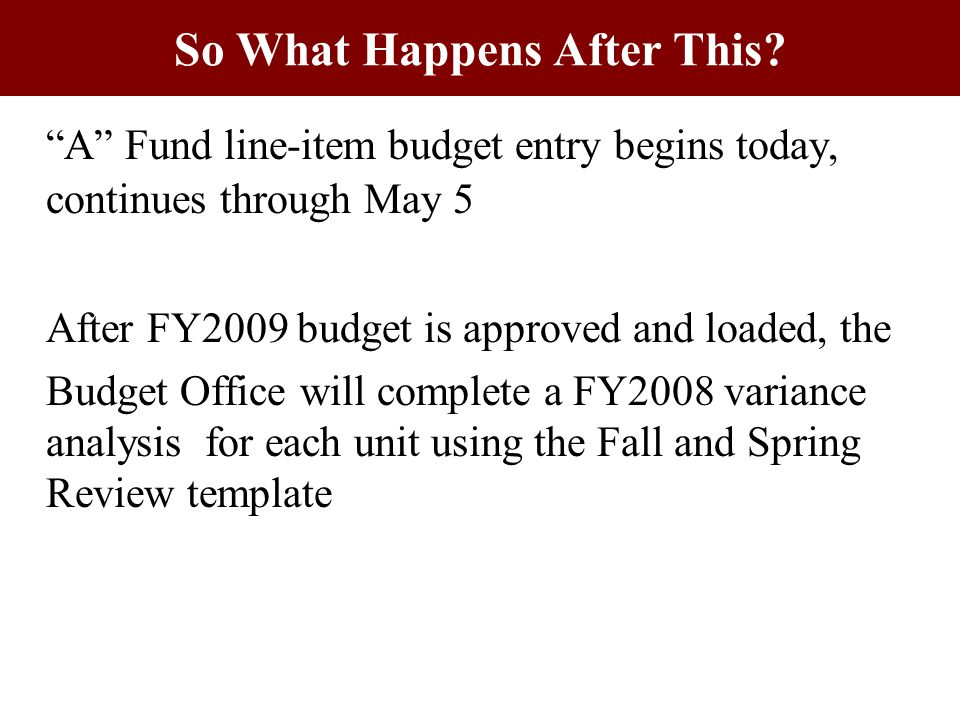 A Fund line-item budget entry begins today, continues through May 5 After FY2009 budget is approved and loaded, the Budget Office will complete a FY2008 variance analysis for each unit using the Fall and Spring Review template So What Happens After This