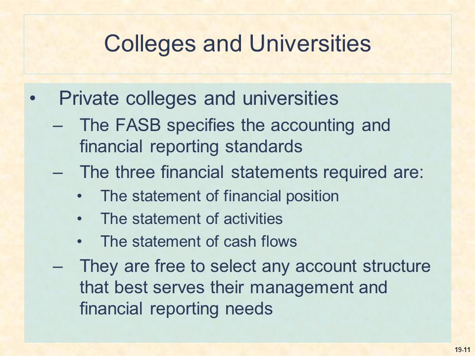 19-11 Colleges and Universities Private colleges and universities –The FASB specifies the accounting and financial reporting standards –The three financial statements required are: The statement of financial position The statement of activities The statement of cash flows –They are free to select any account structure that best serves their management and financial reporting needs