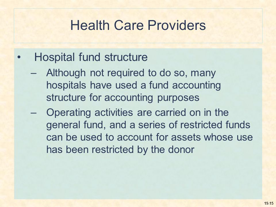 19-15 Health Care Providers Hospital fund structure –Although not required to do so, many hospitals have used a fund accounting structure for accounting purposes –Operating activities are carried on in the general fund, and a series of restricted funds can be used to account for assets whose use has been restricted by the donor