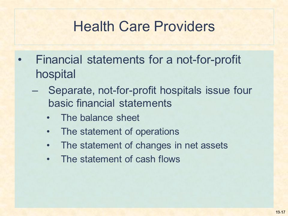 19-17 Health Care Providers Financial statements for a not-for-profit hospital –Separate, not-for-profit hospitals issue four basic financial statements The balance sheet The statement of operations The statement of changes in net assets The statement of cash flows