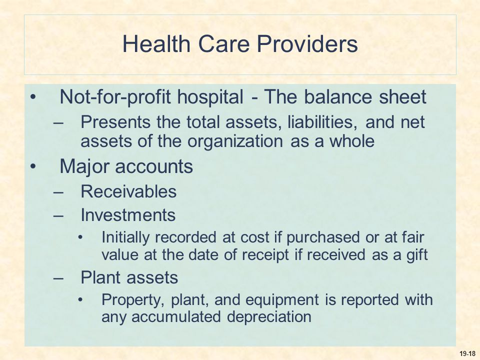 19-18 Health Care Providers Not-for-profit hospital - The balance sheet –Presents the total assets, liabilities, and net assets of the organization as a whole Major accounts –Receivables –Investments Initially recorded at cost if purchased or at fair value at the date of receipt if received as a gift –Plant assets Property, plant, and equipment is reported with any accumulated depreciation