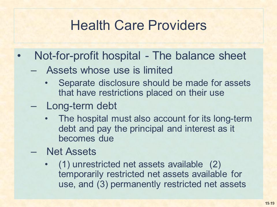 19-19 Health Care Providers Not-for-profit hospital - The balance sheet –Assets whose use is limited Separate disclosure should be made for assets that have restrictions placed on their use –Long-term debt The hospital must also account for its long-term debt and pay the principal and interest as it becomes due –Net Assets (1) unrestricted net assets available (2) temporarily restricted net assets available for use, and (3) permanently restricted net assets