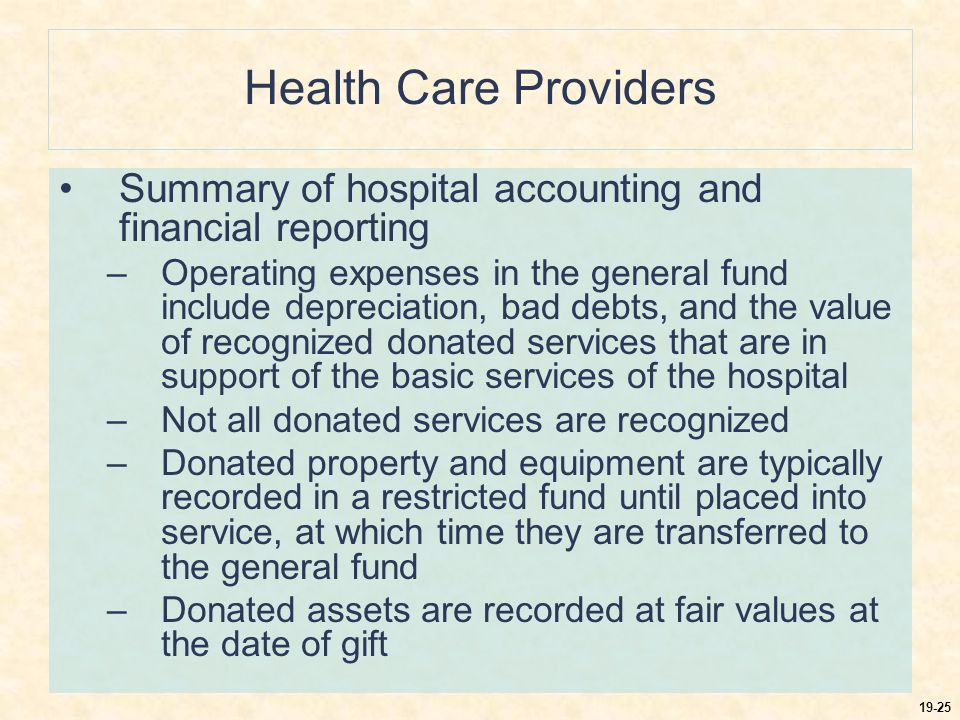 19-25 Health Care Providers Summary of hospital accounting and financial reporting –Operating expenses in the general fund include depreciation, bad debts, and the value of recognized donated services that are in support of the basic services of the hospital –Not all donated services are recognized –Donated property and equipment are typically recorded in a restricted fund until placed into service, at which time they are transferred to the general fund –Donated assets are recorded at fair values at the date of gift