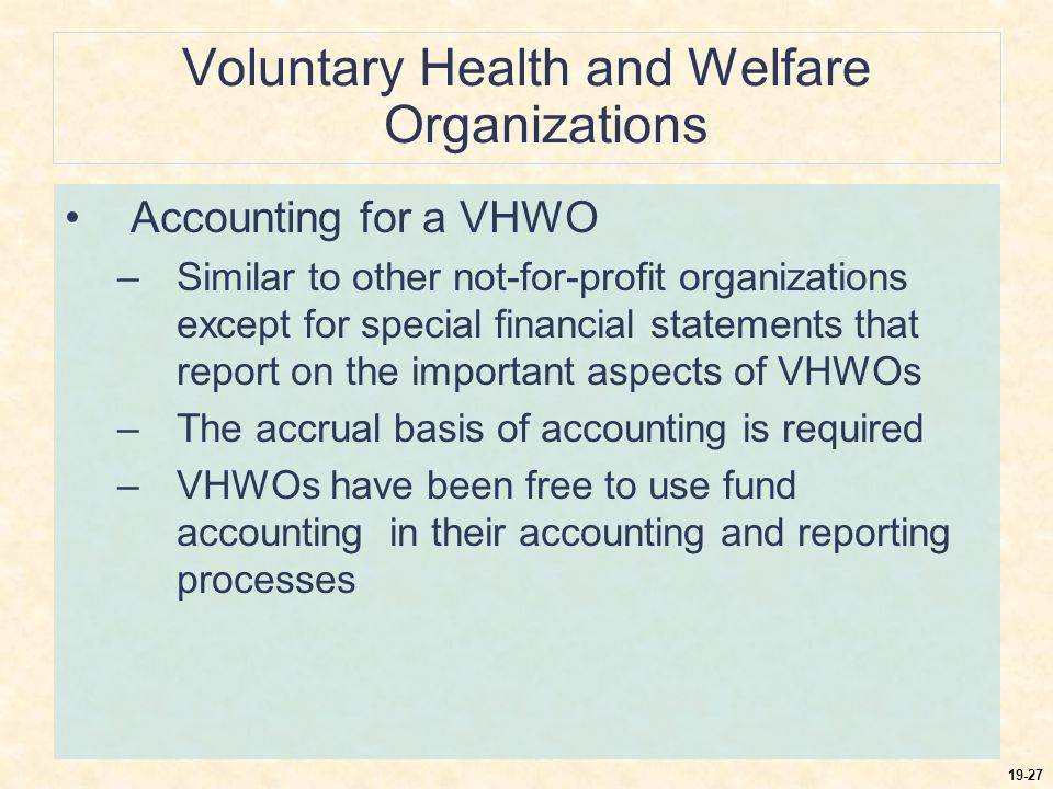19-28 Voluntary Health and Welfare Organizations Financial statements for a VHWO: –Statement of financial position –Statement of activities –Statement of cash flows –Statement of functional expenses The statements are designed primarily for those who are interested in the organization as outsiders