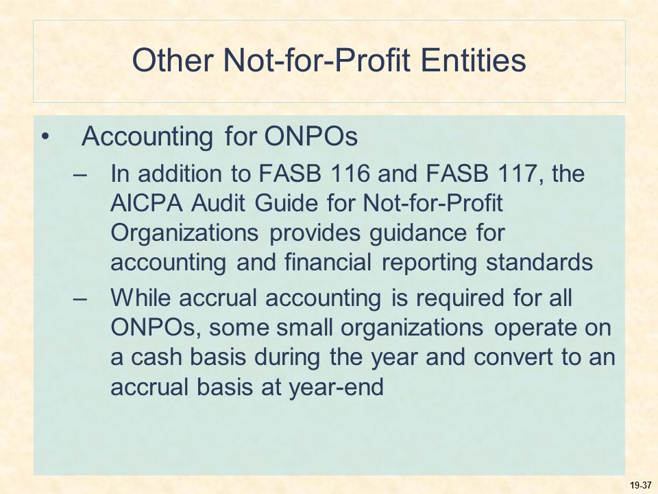 19-38 Other Not-for-Profit Entities Accounting for ONPOs –With the adoption of FASB 116 and FASB 117, the procedures used by ONPOs and VHWOs may move away from the traditional funds used –They may account for all transactions in a single entity or by establishing separate accounts for unrestricted, temporarily restricted, and permanently restricted net assets