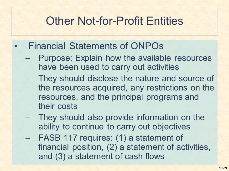19-40 Other Not-for-Profit Entities Summary of Accounting and Financial Reporting –Accounting is similar to that for VHWOs –The accrual basis of accounting is used –When a large number of programs or a number of very different types of programs are part of the operations, it may be desirable to prepare a statement of expenses by functional area or major program as well –As a result of FASB 116 and FASB 117, the reporting requirements of ONPOs are substantially the same as VHWOs