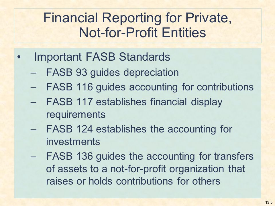 19-5 Financial Reporting for Private, Not-for-Profit Entities Important FASB Standards –FASB 93 guides depreciation –FASB 116 guides accounting for contributions –FASB 117 establishes financial display requirements –FASB 124 establishes the accounting for investments –FASB 136 guides the accounting for transfers of assets to a not-for-profit organization that raises or holds contributions for others