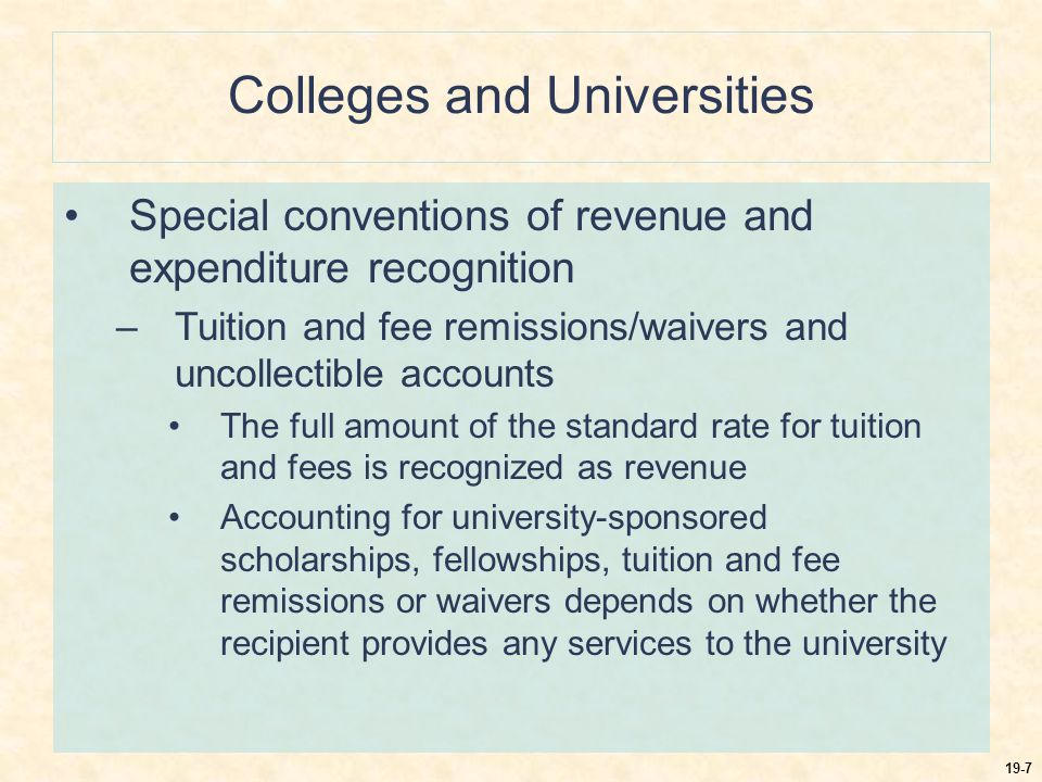 19-8 Colleges and Universities Special conventions of revenue and expenditure recognition –Tuition and fee reimbursements for withdrawals from coursework Accounted for as a reduction of revenue –Academic terms that span two fiscal periods Accounted for as revenue in the fiscal year in which the term is predominantly conducted, along with all expenses incurred NACUBO recommended the use of the accrual basis of accounting