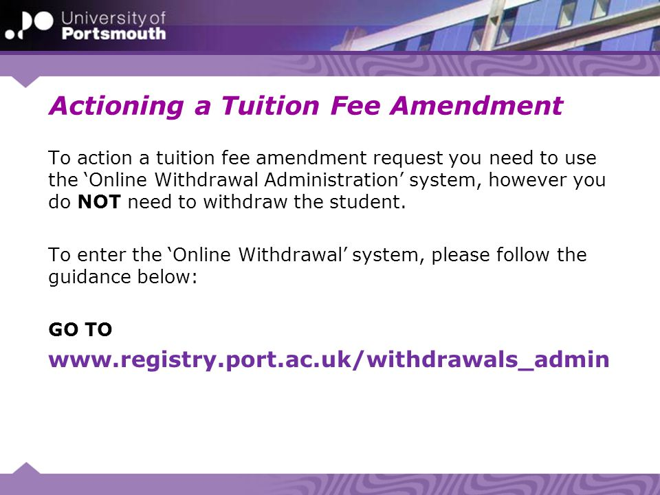 Actioning a Tuition Fee Amendment To action a tuition fee amendment request you need to use the 'Online Withdrawal Administration' system, however you do NOT need to withdraw the student.