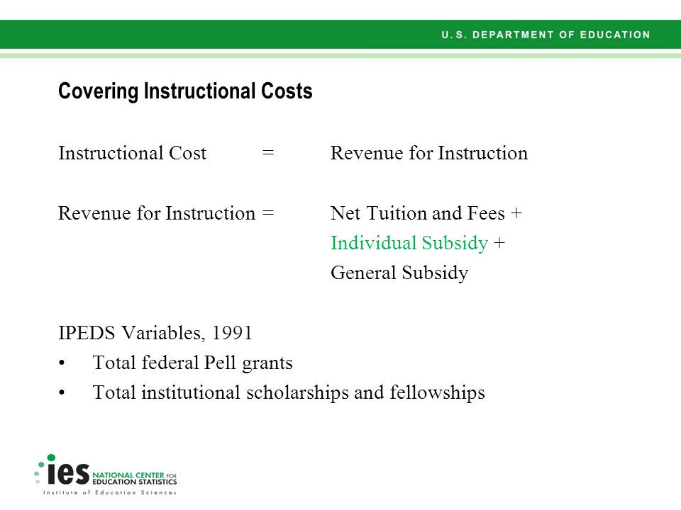 Covering Instructional Costs Instructional Cost = Revenue for Instruction Revenue for Instruction =Net Tuition and Fees + Individual Subsidy + General Subsidy IPEDS Variables, 1991 Total federal Pell grants Total institutional scholarships and fellowships