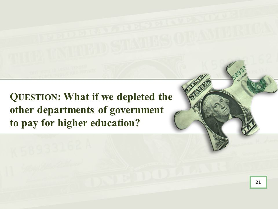 Q UESTION : What if we depleted the other departments of government to pay for higher education? 21