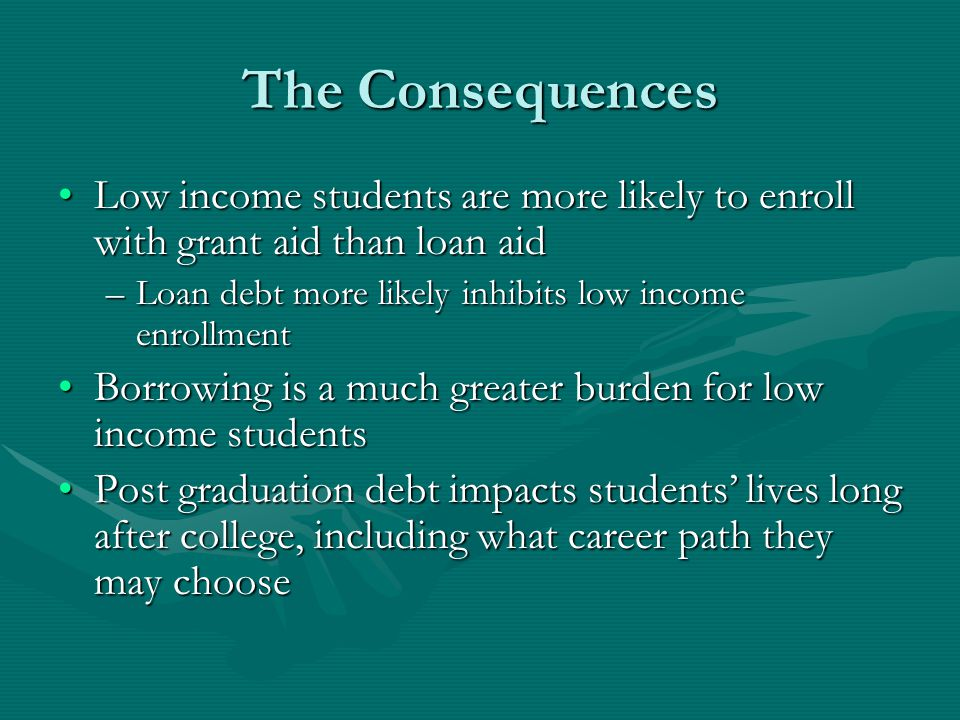 The Consequences Low income students are more likely to enroll with grant aid than loan aidLow income students are more likely to enroll with grant ai
