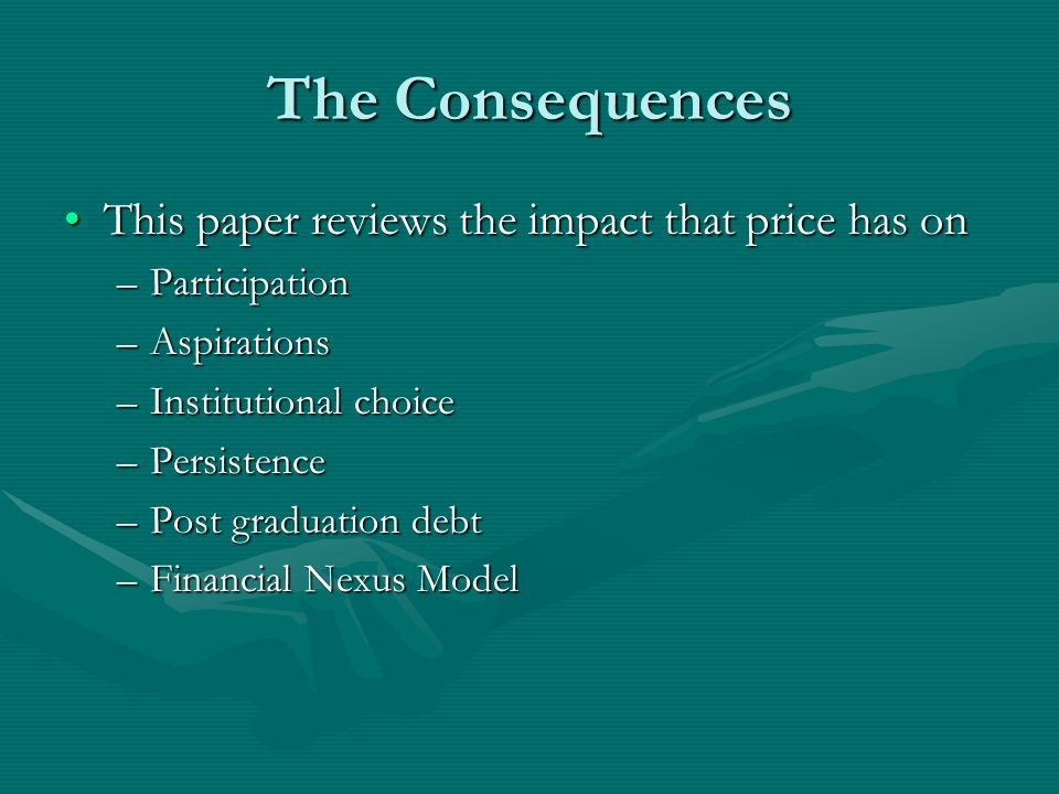 The Consequences This paper reviews the impact that price has onThis paper reviews the impact that price has on –Participation –Aspirations –Institutional choice –Persistence –Post graduation debt –Financial Nexus Model