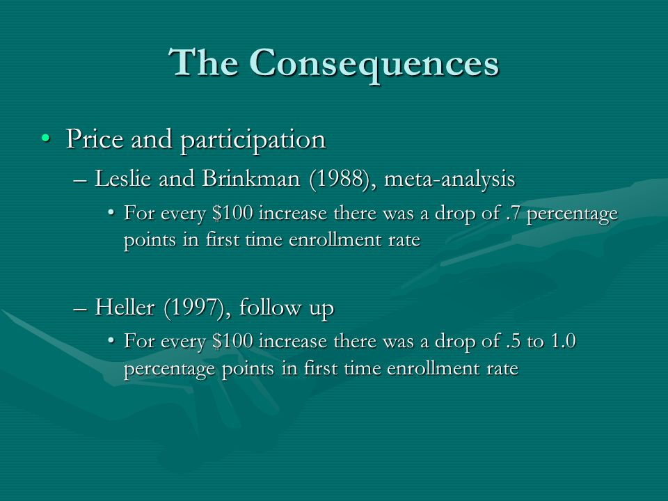The Consequences Price and participationPrice and participation –Leslie and Brinkman (1988), meta-analysis For every $100 increase there was a drop of