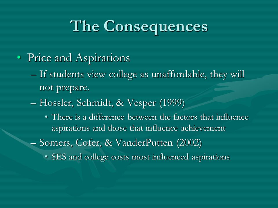 The Consequences Price and AspirationsPrice and Aspirations –If students view college as unaffordable, they will not prepare.