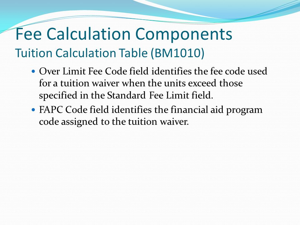 Fee Calculation Components Tuition Calculation Table (BM1010) Over Limit Fee Code field identifies the fee code used for a tuition waiver when the units exceed those specified in the Standard Fee Limit field.