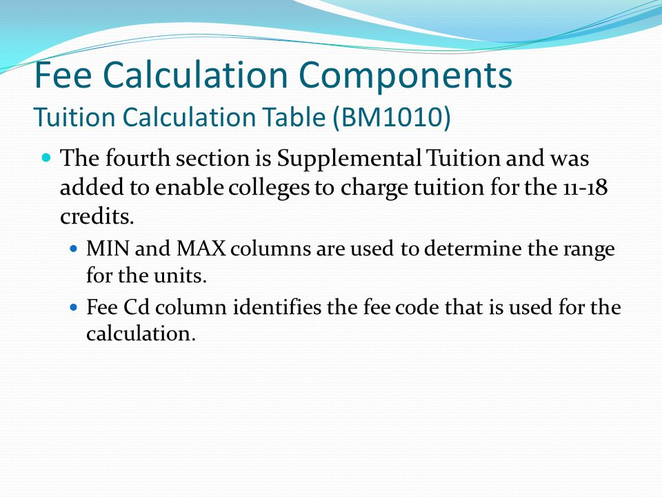 Fee Calculation Components Tuition Calculation Table (BM1010) The fourth section is Supplemental Tuition and was added to enable colleges to charge tuition for the 11-18 credits.