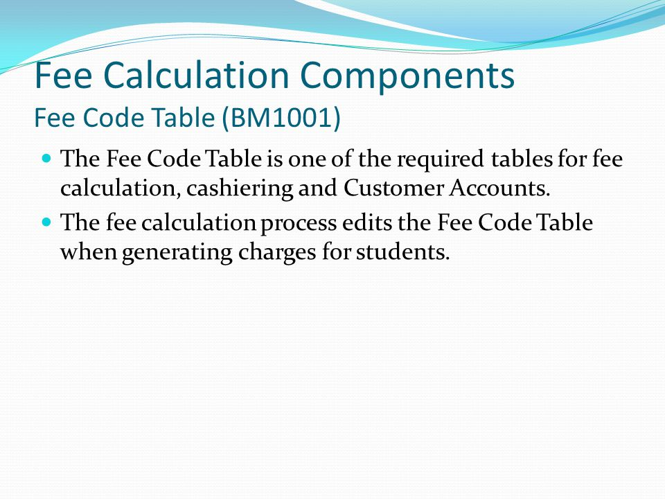 Fee Calculation Components Fee Code Table (BM1001) The Fee Code Table is one of the required tables for fee calculation, cashiering and Customer Accounts.