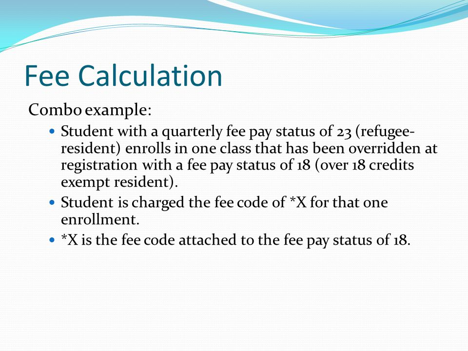 Fee Calculation Combo example: Student with a quarterly fee pay status of 23 (refugee- resident) enrolls in one class that has been overridden at registration with a fee pay status of 18 (over 18 credits exempt resident).