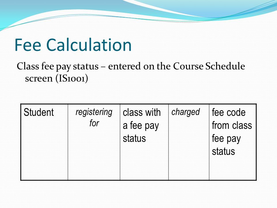 Class fee pay status – entered on the Course Schedule screen (IS1001) Student registering for class with a fee pay status charged fee code from class fee pay status