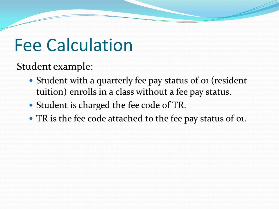 Fee Calculation Student example: Student with a quarterly fee pay status of 01 (resident tuition) enrolls in a class without a fee pay status.