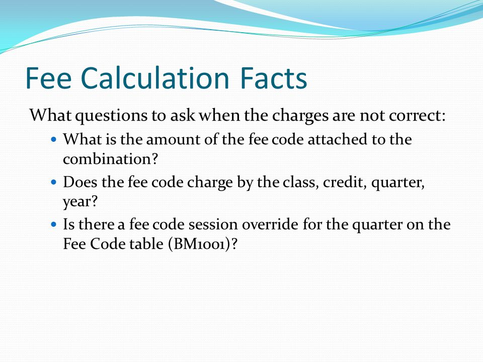 Fee Calculation Facts What questions to ask when the charges are not correct: What is the amount of the fee code attached to the combination.