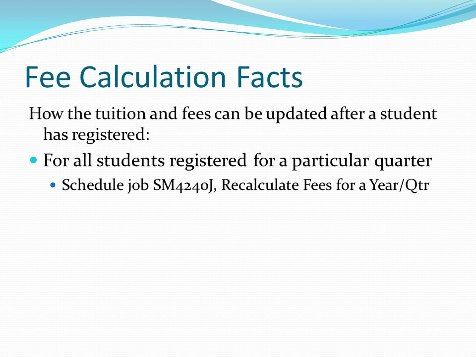 Fee Calculation Facts How the tuition and fees can be updated after a student has registered: For all students registered for a particular quarter Schedule job SM4240J, Recalculate Fees for a Year/Qtr