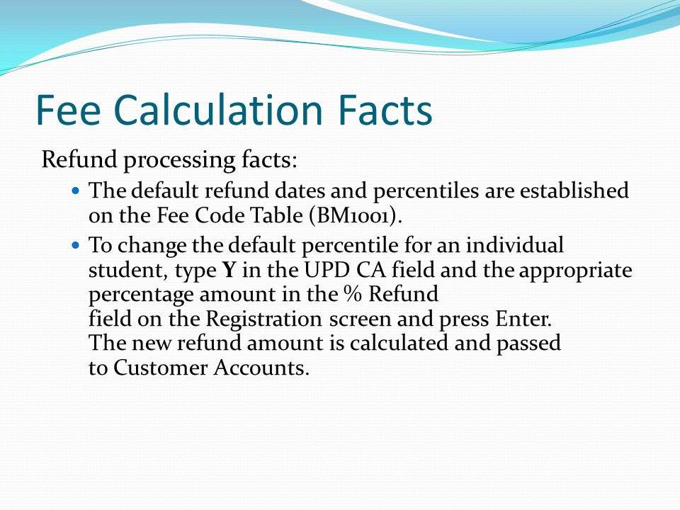 Fee Calculation Facts Refund processing facts: The default refund dates and percentiles are established on the Fee Code Table (BM1001).