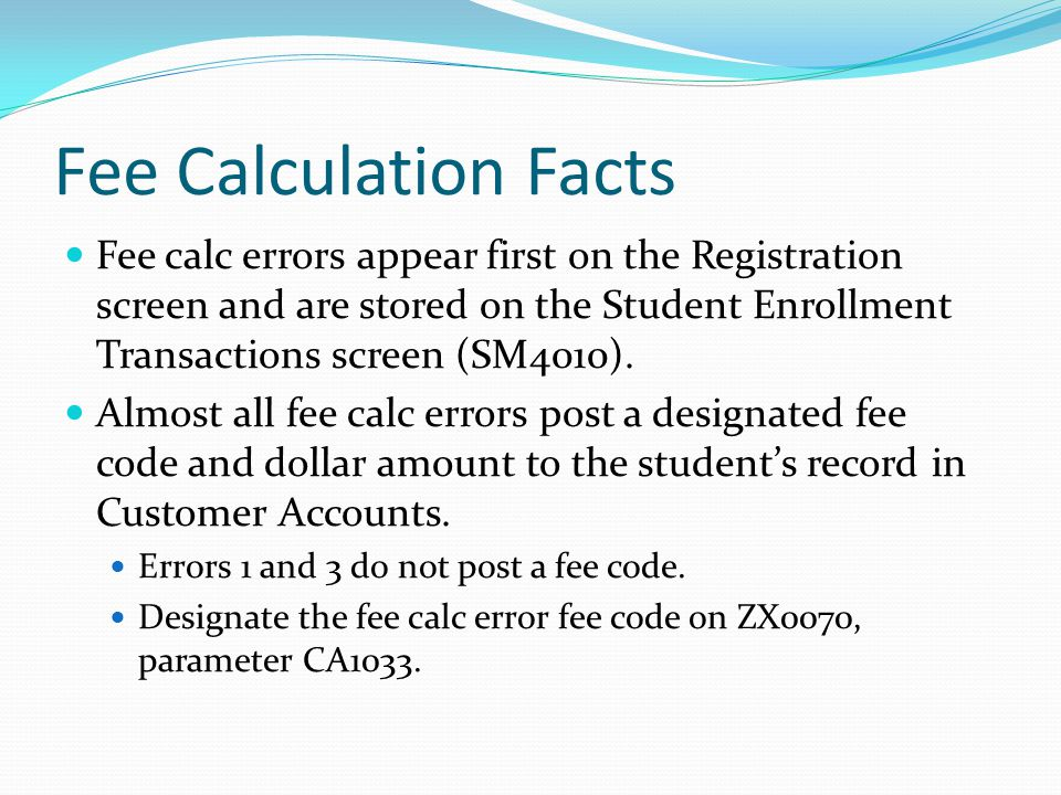 Fee Calculation Facts Fee calc errors appear first on the Registration screen and are stored on the Student Enrollment Transactions screen (SM4010).