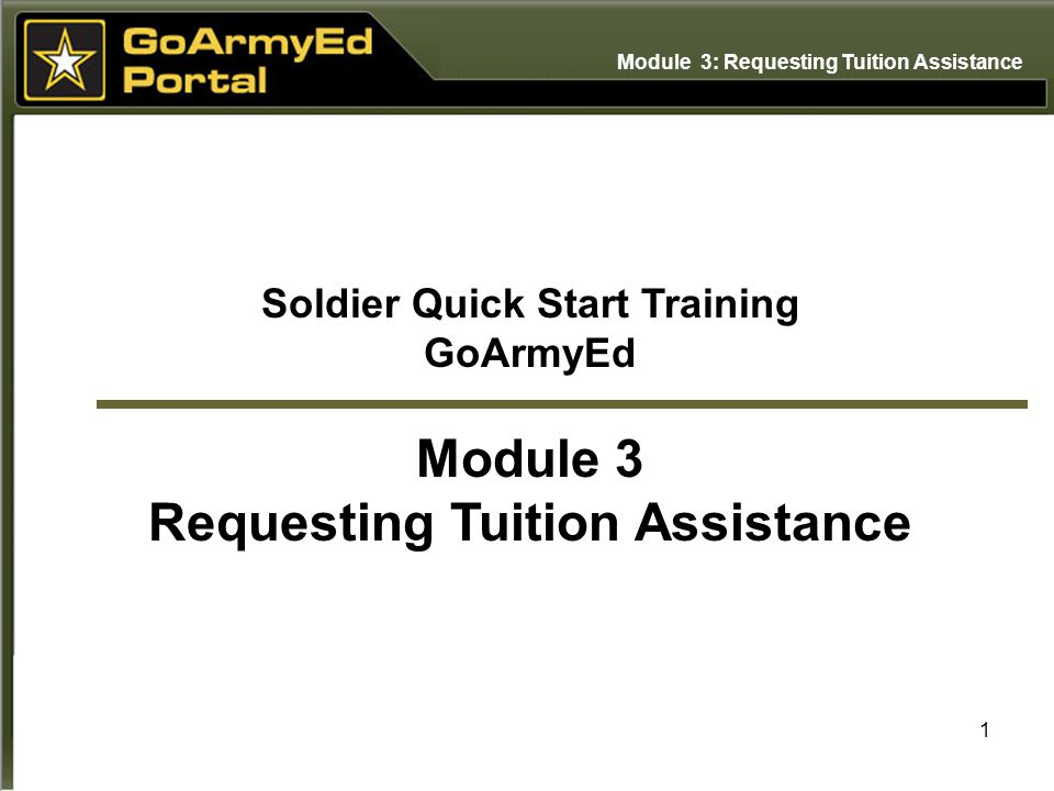 1 Soldier Quick Start Training GoArmyEd Module 3 Requesting Tuition Assistance Module 3: Requesting Tuition Assistance