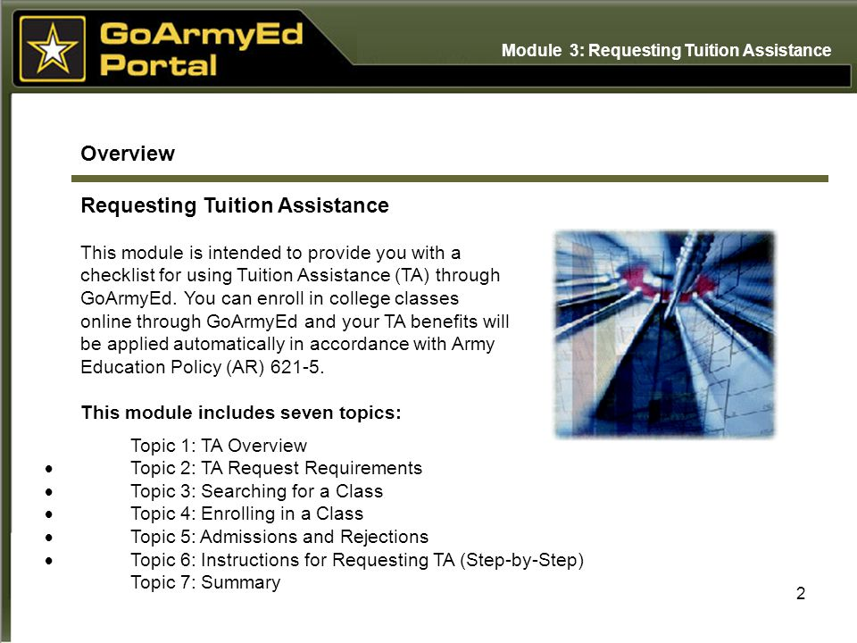2 Overview Requesting Tuition Assistance Topic 1: TA Overview  Topic 2: TA Request Requirements  Topic 3: Searching for a Class  Topic 4: Enrolling in a Class  Topic 5: Admissions and Rejections  Topic 6: Instructions for Requesting TA (Step-by-Step) Topic 7: Summary This module is intended to provide you with a checklist for using Tuition Assistance (TA) through GoArmyEd.