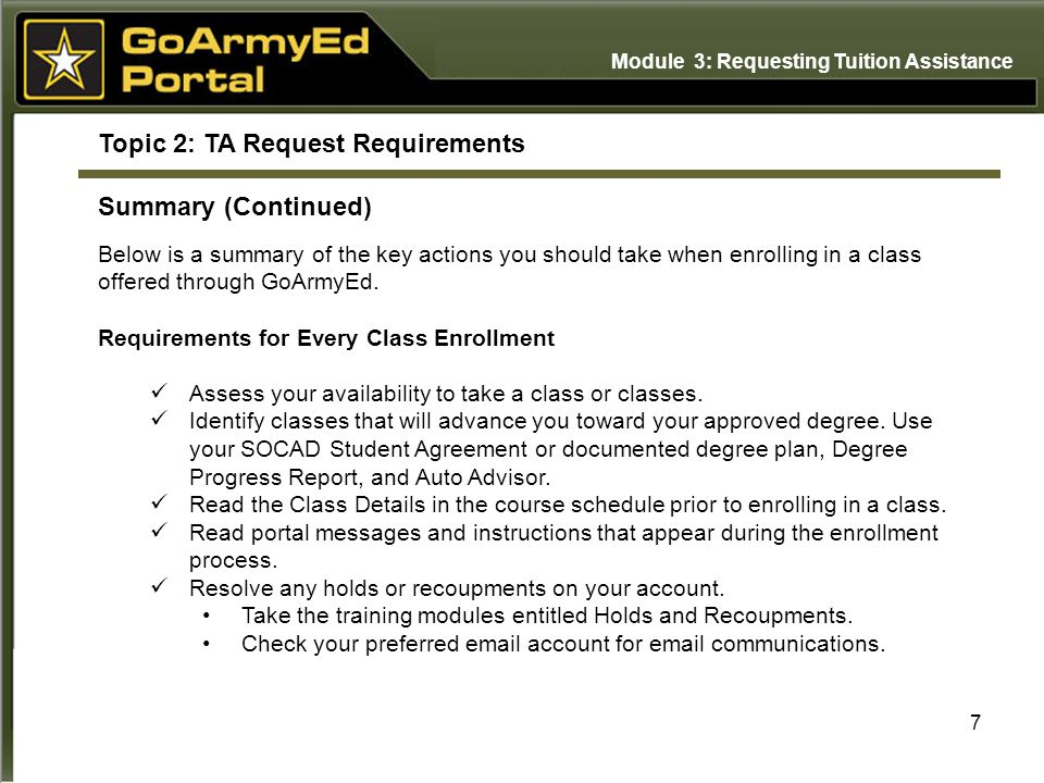 7 Topic 2: TA Request Requirements Summary (Continued) Below is a summary of the key actions you should take when enrolling in a class offered through GoArmyEd.